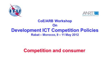 CoE/ARB Workshop On Development ICT Competition Policies Rabat – Morocco, 9 – 11 May 2012 Competition and consumer.