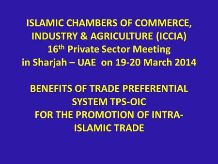 ISLAMIC CHAMBERS OF COMMERCE, INDUSTRY & AGRICULTURE (ICCIA) 16 th Private Sector Meeting in Sharjah – UAE on 19-20 March 2014 BENEFITS OF TRADE PREFERENTIAL.