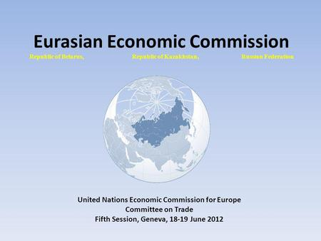 Eurasian Economic Commission Republic of Belarus, Republic of Kazakhstan, Russian Federation United Nations Economic Commission for Europe Committee on.