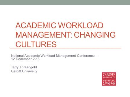 ACADEMIC WORKLOAD MANAGEMENT: CHANGING CULTURES National Academic Workload Management Conference – 12 December 2-13 Terry Threadgold Cardiff University.