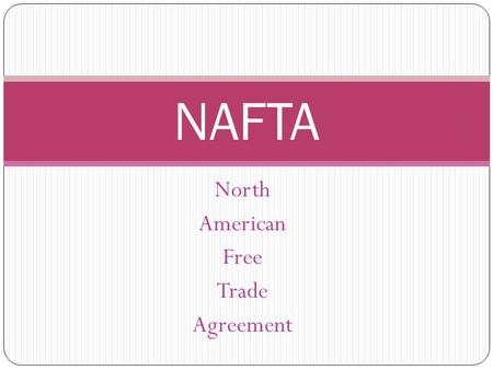 North American Free Trade Agreement NAFTA. NAFTA: implemented on January 1, 1994 Removed most barriers to trade and investment between Canada, U.S., and.