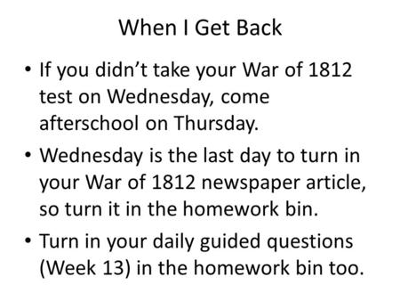 When I Get Back If you didnt take your War of 1812 test on Wednesday, come afterschool on Thursday. Wednesday is the last day to turn in your War of 1812.