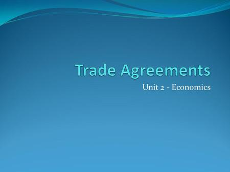 Trade Agreements Unit 2 - Economics.