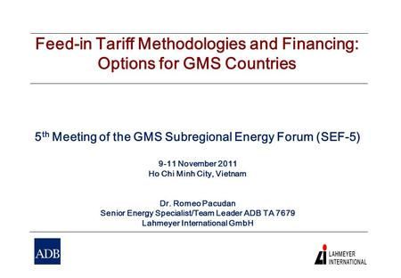Feed-in Tariff Methodologies and Financing: Options for GMS Countries 5 th Meeting of the GMS Subregional Energy Forum (SEF-5) 9-11 November 2011 Ho Chi.