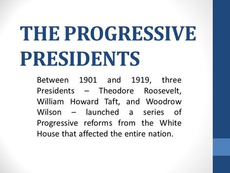 THE PROGRESSIVE PRESIDENTS Between 1901 and 1919, three Presidents – Theodore Roosevelt, William Howard Taft, and Woodrow Wilson – launched a series of.