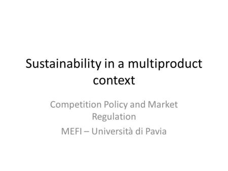 Sustainability in a multiproduct context Competition Policy and Market Regulation MEFI – Università di Pavia.