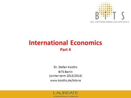 KOOTHS | BiTS: International Economics (winter term 2013/2014), Part 4 1 International Economics Part 4 Dr. Stefan Kooths BiTS Berlin (winter term 2013/2014)