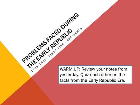 PROBLEMS FACED DURING THE EARLY REPUBLIC 1789-1825: FIRST FIVE PRESIDENTS WARM UP: Review your notes from yesterday. Quiz each other on the facts from.