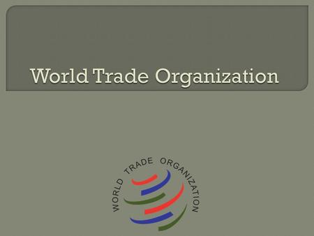 Originally set up in 1947 as the General Agreement on Tariffs and Trade (GATT) GATT was replaced by the WTO in 1995 128 signing members Governed 90% of.