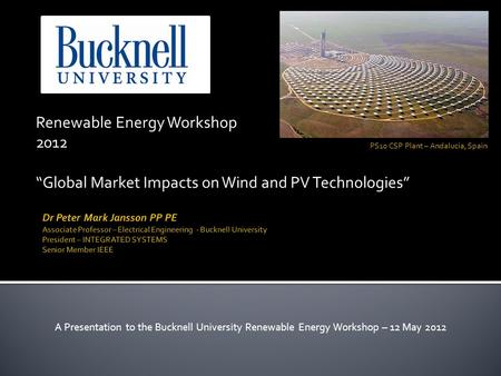 Renewable Energy Workshop 2012 Global Market Impacts on Wind and PV Technologies A Presentation to the Bucknell University Renewable Energy Workshop –