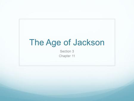 The Age of Jackson Section 3 Chapter 11. Focus Questions How was Jacksonian Democracy a sign of change in American politics? How did tariff disputes lead.