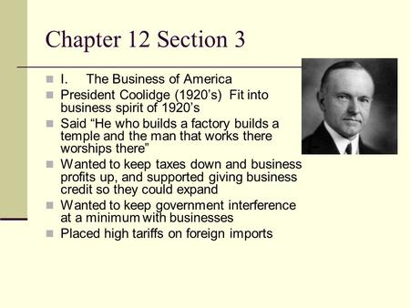 Chapter 12 Section 3 I.The Business of America President Coolidge (1920s) Fit into business spirit of 1920s Said He who builds a factory builds a temple.