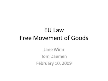 EU Law Free Movement of Goods Jane Winn Tom Daemen February 10, 2009.