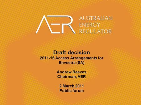 Draft decision 2011-16 Access Arrangements for Envestra (SA) Andrew Reeves Chairman, AER 2 March 2011 Public forum.