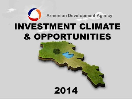 Armenian Development Agency INVESTMENT CLIMATE & OPPORTUNITIES 2014.