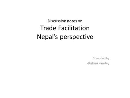 Discussion notes on Trade Facilitation Nepals perspective Compiled by -Bishnu Pandey.