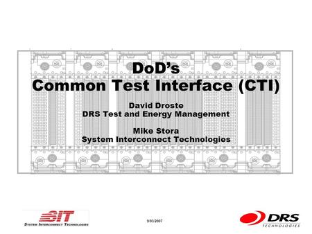 A a 9/03/2007 DoDs Common Test Interface (CTI) David Droste DRS Test and Energy Management Mike Stora System Interconnect Technologies.