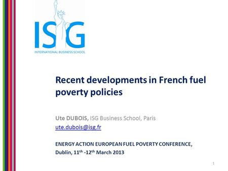 Recent developments in French fuel poverty policies Ute DUBOIS, ISG Business School, Paris ENERGY ACTION EUROPEAN FUEL POVERTY CONFERENCE,