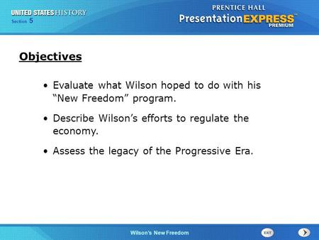 "Objectives Evaluate what Wilson hoped to do with his ""New Freedom"" program. Describe Wilson's efforts to regulate the economy. Assess the legacy of the."