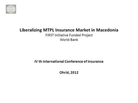 IV th International Conference of Insurance Ohrid, 2012 Liberalizing MTPL Insurance Market in Macedonia FIRST Initiative Funded Project World Bank.
