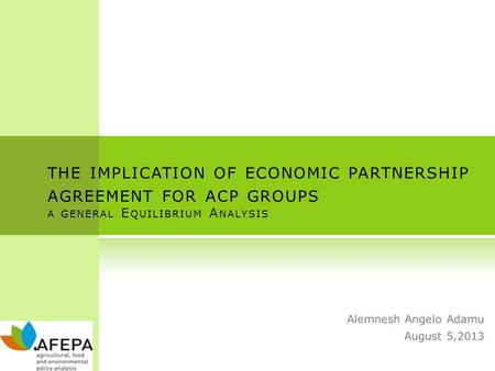 THE IMPLICATION OF ECONOMIC PARTNERSHIP AGREEMENT FOR ACP GROUPS A GENERAL E QUILIBRIUM A NALYSIS Alemnesh Angelo Adamu August 5,2013.