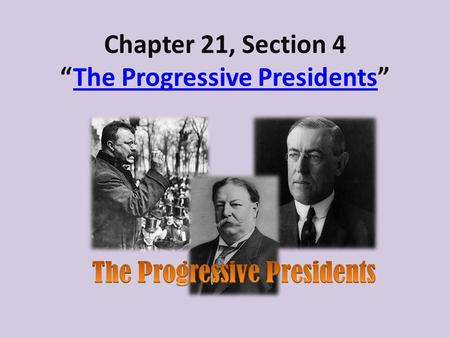 Chapter 21, Section 4The Progressive PresidentsThe Progressive Presidents.