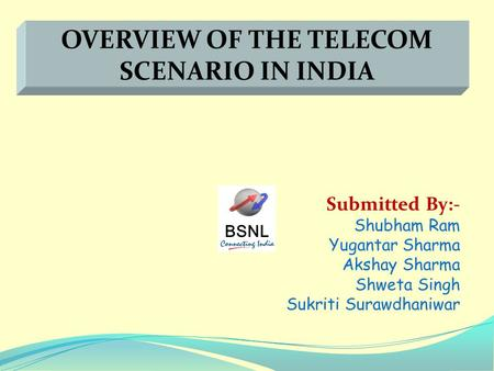 BSNL Submitted By:- Shubham Ram Yugantar Sharma Akshay Sharma Shweta Singh Sukriti Surawdhaniwar OVERVIEW OF THE TELECOM SCENARIO IN INDIA.