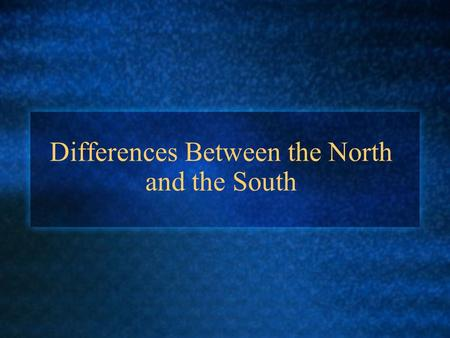Differences Between the North and the South. Slavery The North opposed slavery Slavery was morally wrong The South supported slavery Slavery was needed.