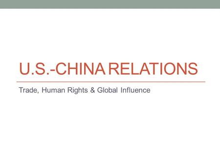 U.S.-CHINA RELATIONS Trade, Human Rights & Global Influence.