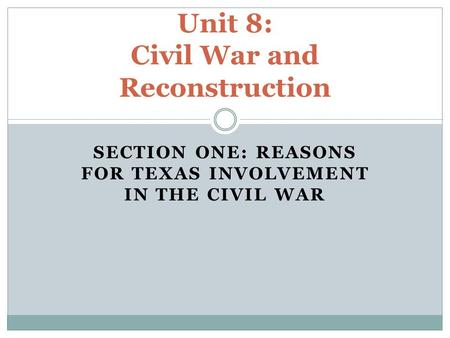 SECTION ONE: REASONS FOR TEXAS INVOLVEMENT IN THE CIVIL WAR Unit 8: Civil War and Reconstruction.