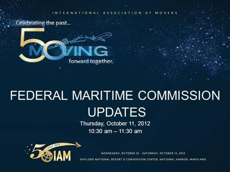 FEDERAL MARITIME COMMISSION UPDATES Thursday, October 11, 2012 10:30 am – 11:30 am.