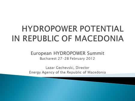 European HYDROPOWER Summit Bucharest 27-28 February 2012 Lazar Gechevski, Director Energy Agency of the Republic of Macedonia.