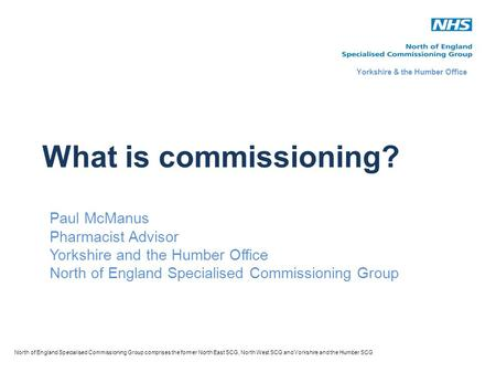 What is commissioning? Paul McManus Pharmacist Advisor Yorkshire and the Humber Office North of England Specialised Commissioning Group North of England.