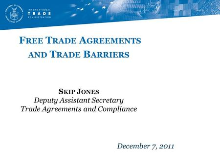 F REE T RADE A GREEMENTS AND T RADE B ARRIERS S KIP J ONES Deputy Assistant Secretary Trade Agreements and Compliance December 7, 2011.
