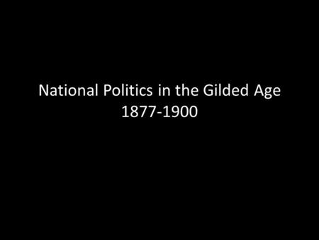 National Politics in the Gilded Age 1877-1900. Shift in National Focus Prior to Civil War/Reconstruction – Divisive issues such as slavery and reconstruction.