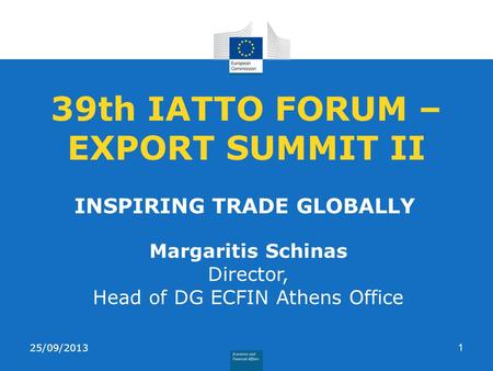 39th IATTO FORUM – EXPORT SUMMIT II INSPIRING TRADE GLOBALLY 25/09/20131 Margaritis Schinas Director, Head of DG ECFIN Athens Office.