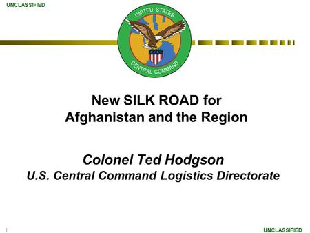 1 Colonel Ted Hodgson U.S. Central Command Logistics Directorate UNCLASSIFIED New SILK ROAD for Afghanistan and the Region.