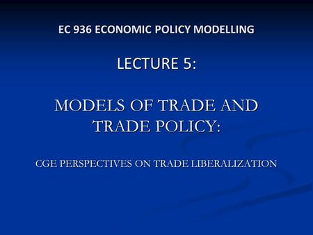 EC 936 ECONOMIC POLICY MODELLING LECTURE 5: MODELS OF TRADE AND TRADE POLICY: CGE PERSPECTIVES ON TRADE LIBERALIZATION.