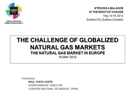 THE CHALLENGE OF GLOBALIZED NATURAL GAS MARKETS THE NATURAL GAS MARKET IN EUROPE 15 MAY 2012 Presented by: RAUL YUNTA HUETE HYDROCARBONS DIRECTOR COMISIÓN.