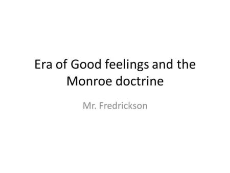 Era of Good feelings and the Monroe doctrine Mr. Fredrickson.