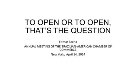 TO OPEN OR TO OPEN, THATS THE QUESTION Edmar Bacha ANNUAL MEETING OF THE BRAZILIAN-AMERICAN CHAMBER OF COMMERCE New York, April 14, 2014.