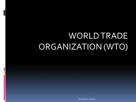 WORLD TRADE ORGANIZATION (WTO) Shumeet K. Grewal.