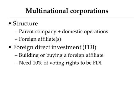 Multinational corporations Structure –Parent company + domestic operations –Foreign affiliate(s) Foreign direct investment (FDI) –Building or buying a.
