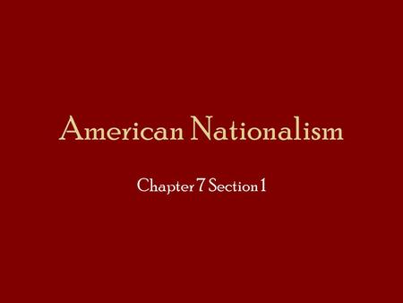 American Nationalism Chapter 7 Section 1. The Era of Good Feeling Feeling of national unity Monroe – the unique American experience Economic growth Federal.
