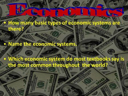 How many basic types of economic systems are there? Name the economic systems. Which economic system do most textbooks say is the most common throughout.