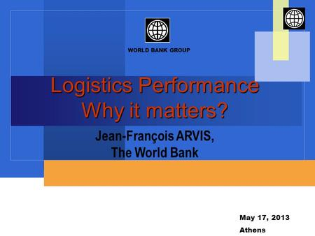 WORLD BANK GROUP May 17, 2013 Athens Logistics Performance Why it matters? Jean-François ARVIS, The World Bank.