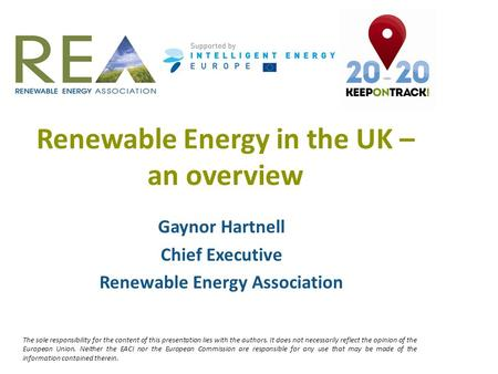 Renewable Energy in the UK – an overview Gaynor Hartnell Chief Executive Renewable Energy Association The sole responsibility for the content of this presentation.