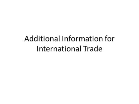Additional Information for International Trade. Why does International Trade Exist? Because countries that trade are both better off.