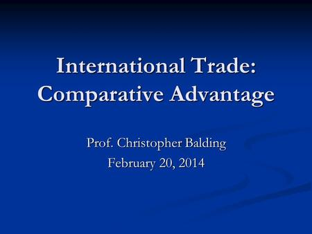 International Trade: Comparative Advantage Prof. Christopher Balding February 20, 2014.