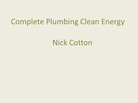 Complete Plumbing Clean Energy Nick Cotton. Company profile Trading since 1993 Became a ltd company 2000 Staff and contractors 5-10 Turnover £400,000.
